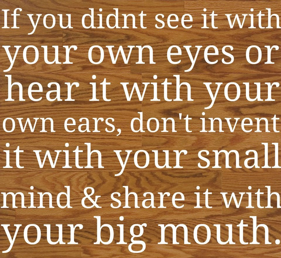 If you didint see it with your own eyes or hear it with your own ears dont invent it with your small mind share it with your big mouth